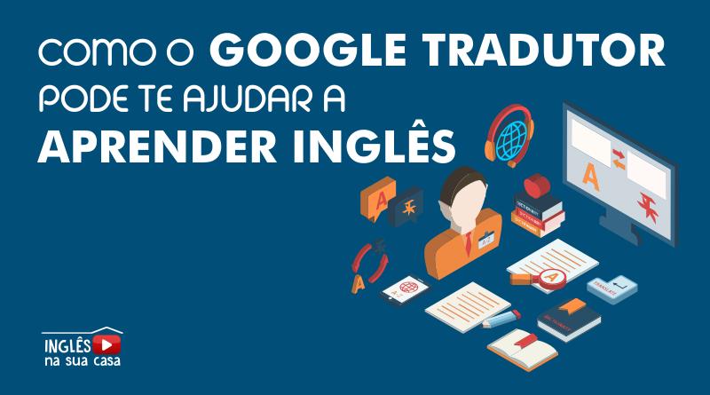 Como o google tradutor pode te ajudar a aprender inglês