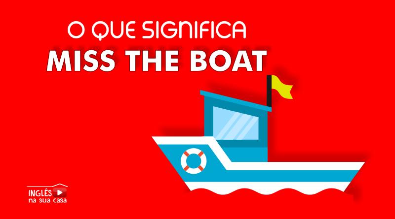 o que significa miss the boat em português
