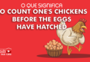 O QUE SIGNIFICA TO COUNT ONE'S CHICKENS BEFORE THE EGGS HAVE HATCHED EM PORTUGUÊS?