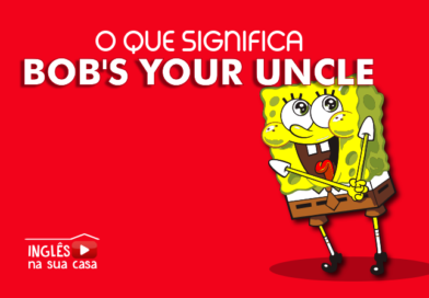 O QUE SIGNIFICA BOB'S YOUR UNCLE