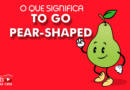 O que significa to go pear shaped