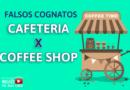 FALSOS COGNATOS: CAFETERIA X COFFEE SHOP