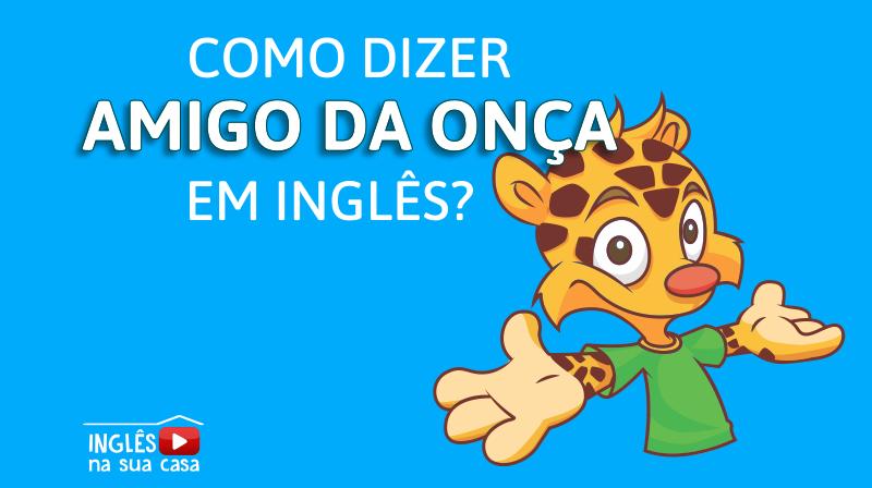 Como Se Diz AMIGO DA ONÇA Em Inglês?