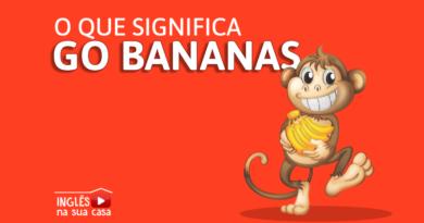 o que significa go bananas