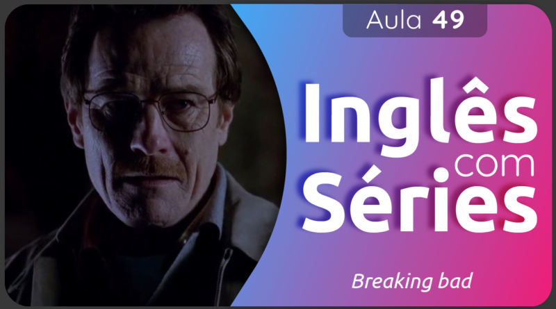 Aula 49 - Inglês Com Séires - Breaking Bad